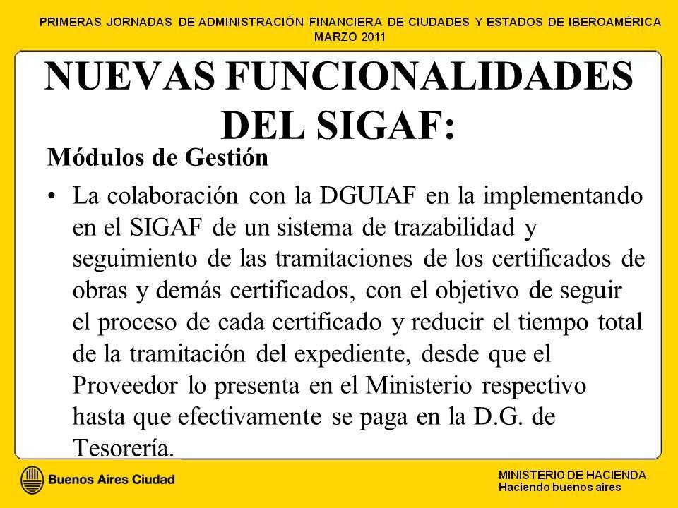 NUEVAS FUNCIONALIDADES DEL SIGAF: Módulos de Gestión La colaboración con la DGUIAF en la implementando en el SIGAF de un sistema de trazabilidad y seguimiento de las tramitaciones de los certificados de obras y demás certificados, con el objetivo de seguir el proceso de cada certificado y reducir el tiempo total de la tramitación del expediente, desde que el Proveedor lo presenta en el Ministerio respectivo hasta que efectivamente se paga en la D.G.