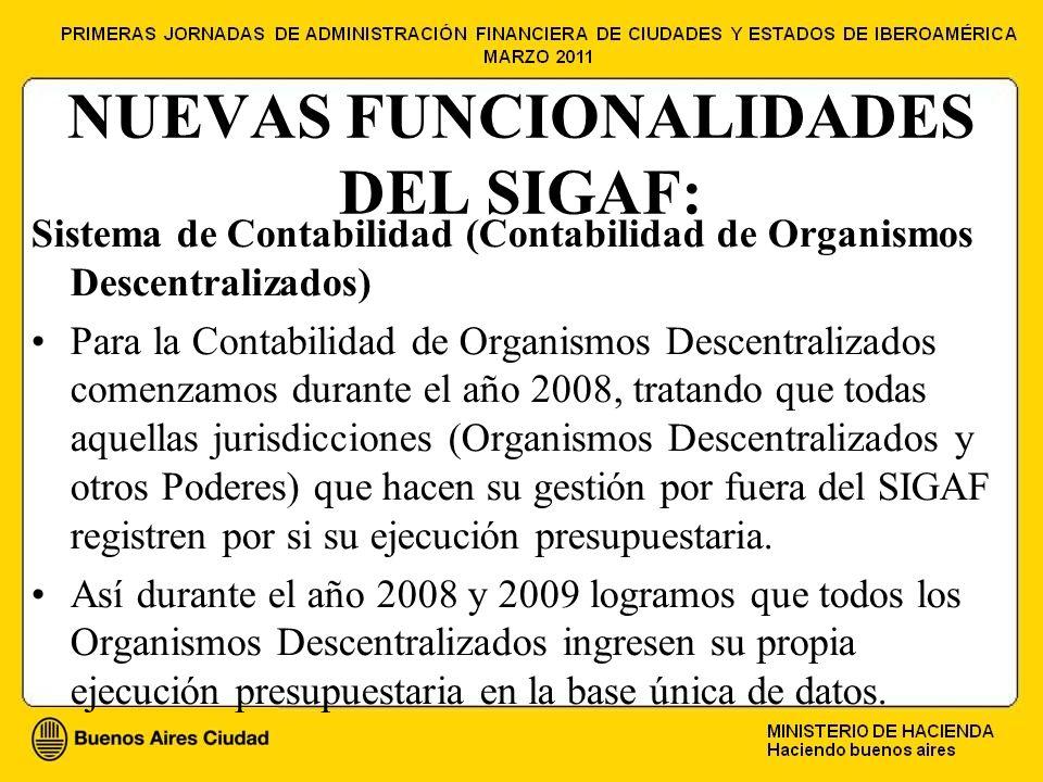 NUEVAS FUNCIONALIDADES DEL SIGAF: Sistema de Contabilidad (Contabilidad de Organismos Descentralizados) Para la Contabilidad de Organismos Descentralizados comenzamos durante el año 2008, tratando que todas aquellas jurisdicciones (Organismos Descentralizados y otros Poderes) que hacen su gestión por fuera del SIGAF registren por si su ejecución presupuestaria.
