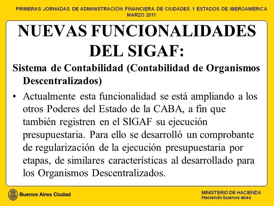 NUEVAS FUNCIONALIDADES DEL SIGAF: Sistema de Contabilidad (Contabilidad de Organismos Descentralizados) Actualmente esta funcionalidad se está ampliando a los otros Poderes del Estado de la CABA, a fin que también registren en el SIGAF su ejecución presupuestaria.