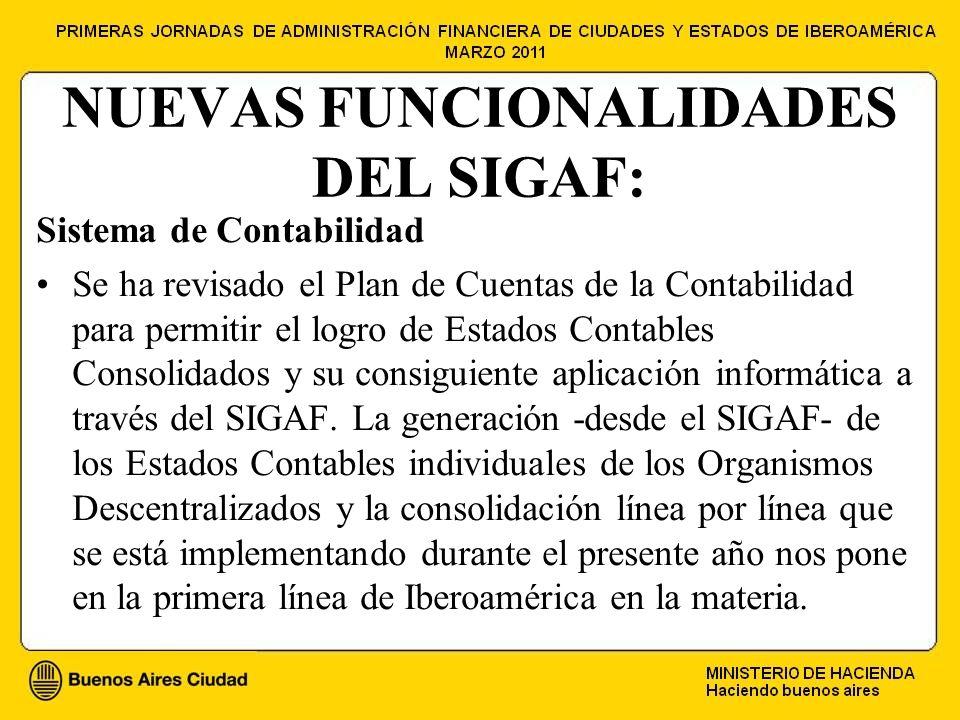NUEVAS FUNCIONALIDADES DEL SIGAF: Sistema de Contabilidad Se ha revisado el Plan de Cuentas de la Contabilidad para permitir el logro de Estados Contables Consolidados y su consiguiente aplicación informática a través del SIGAF.
