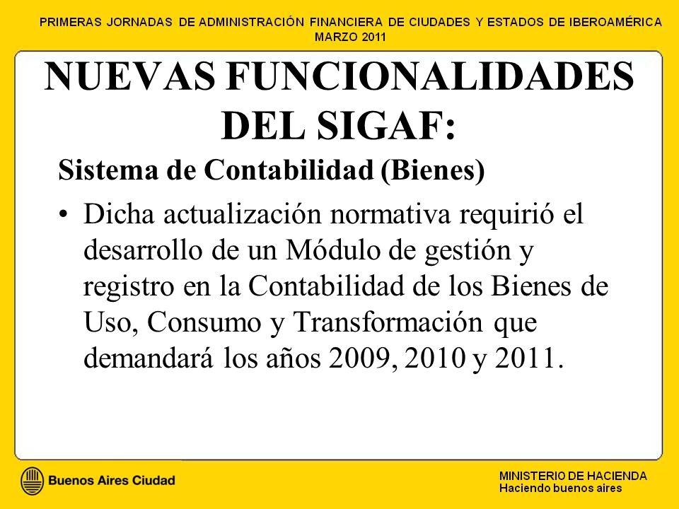 NUEVAS FUNCIONALIDADES DEL SIGAF: Sistema de Contabilidad (Bienes) Dicha actualización normativa requirió el desarrollo de un Módulo de gestión y registro en la Contabilidad de los Bienes de Uso, Consumo y Transformación que demandará los años 2009, 2010 y 2011.