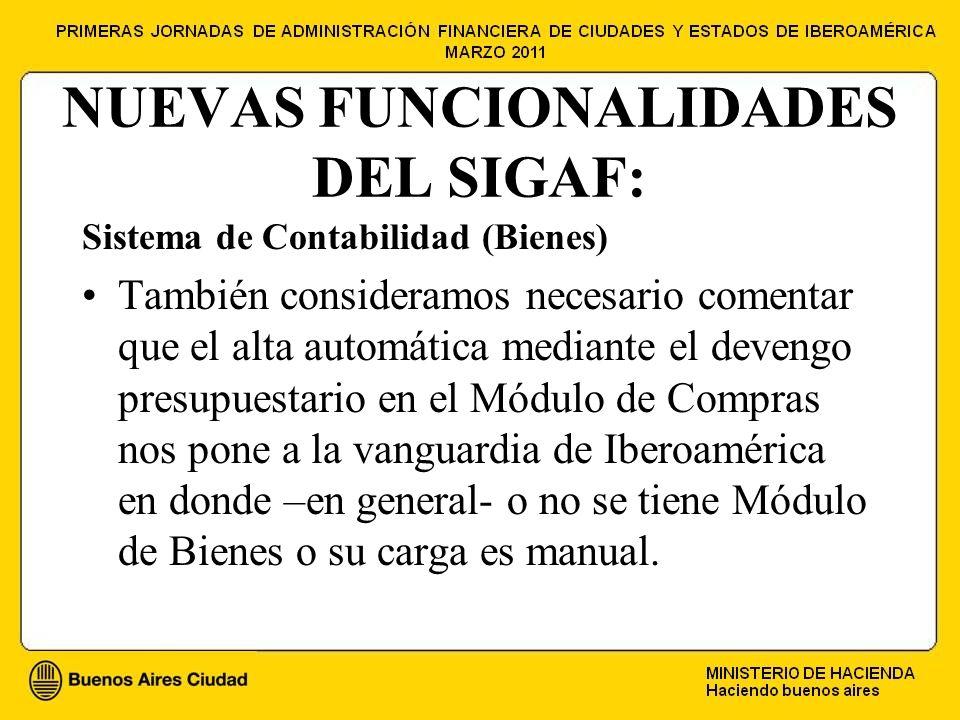 NUEVAS FUNCIONALIDADES DEL SIGAF: Sistema de Contabilidad (Bienes) También consideramos necesario comentar que el alta automática mediante el devengo presupuestario en el Módulo de Compras nos pone a la vanguardia de Iberoamérica en donde –en general- o no se tiene Módulo de Bienes o su carga es manual.