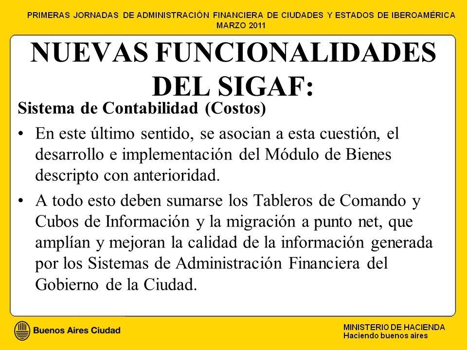 NUEVAS FUNCIONALIDADES DEL SIGAF: Sistema de Contabilidad (Costos) En este último sentido, se asocian a esta cuestión, el desarrollo e implementación del Módulo de Bienes descripto con anterioridad.