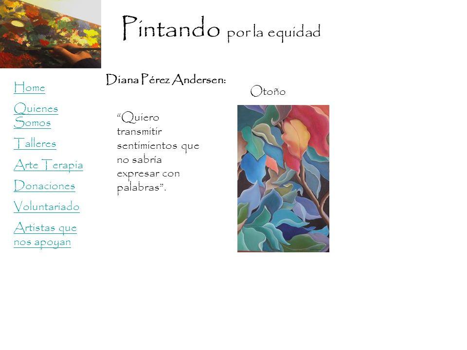 Pintando por la equidad Home Quienes Somos Talleres Arte Terapia Donaciones Voluntariado Artistas que nos apoyan Diana Pérez Andersen: Otoño Quiero transmitir sentimientos que no sabría expresar con palabras.