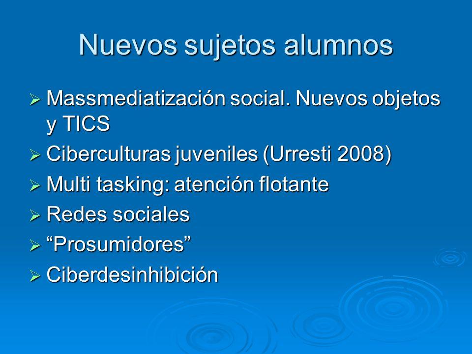Nuevos sujetos alumnos Massmediatización social. Nuevos objetos y TICS Massmediatización social. Nuevos objetos y TICS Ciberculturas juveniles (Urrest