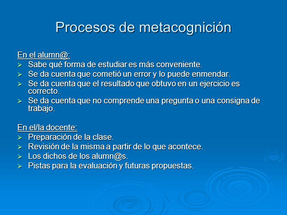 Procesos de metacognición En el alumn@: Sabe qué forma de estudiar es más conveniente. Se da cuenta que cometió un error y lo puede enmendar. Se da cu