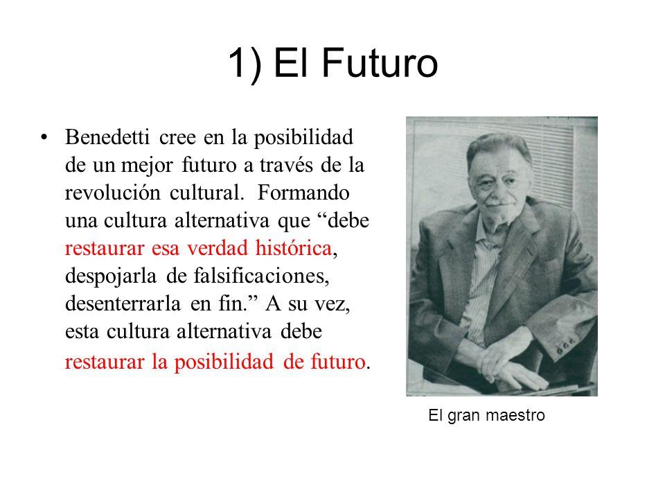 1) El Futuro Benedetti cree en la posibilidad de un mejor futuro a través de la revolución cultural. Formando una cultura alternativa que debe restaur