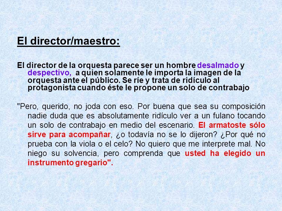 El director/maestro: El director de la orquesta parece ser un hombre desalmado y despectivo, a quien solamente le importa la imagen de la orquesta ant