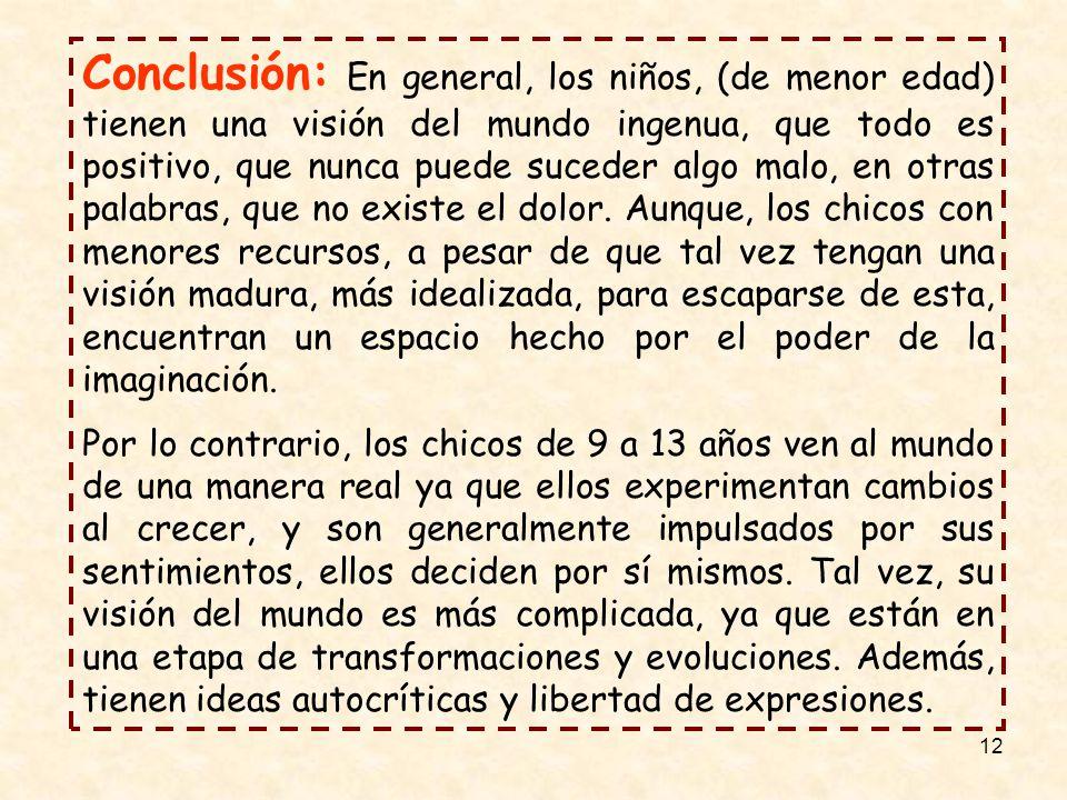12 Conclusión: En general, los niños, (de menor edad) tienen una visión del mundo ingenua, que todo es positivo, que nunca puede suceder algo malo, en