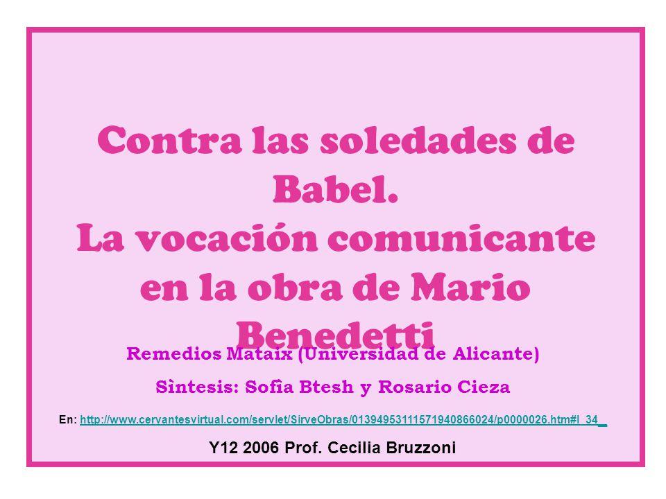 Contra las soledades de Babel. La vocación comunicante en la obra de Mario Benedetti Remedios Mataix (Universidad de Alicante) Sìntesis: Sofìa Btesh y
