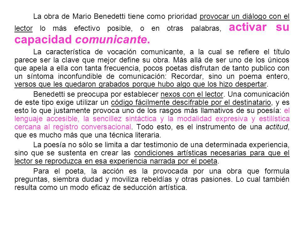 La obra de Mario Benedetti tiene como prioridad provocar un diálogo con el lector lo más efectivo posible, o en otras palabras, activar su capacidad c