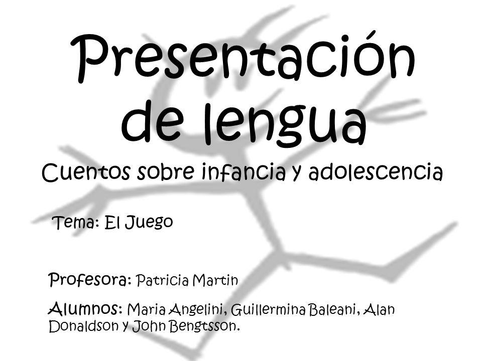 Presentación de lengua Cuentos sobre infancia y adolescencia Profesora: Patricia Martin Alumnos: Maria Angelini, Guillermina Baleani, Alan Donaldson y