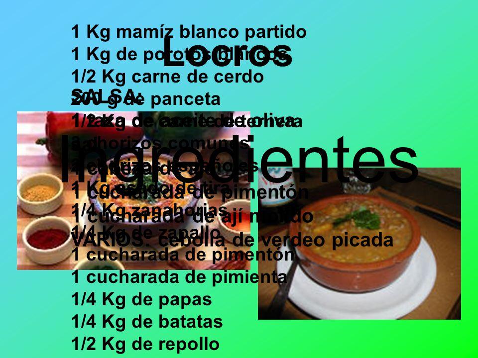 Locros Ingredientes 1 Kg mamíz blanco partido 1 Kg de porotos blancos 1/2 Kg carne de cerdo 200 g de panceta 1/2 Kg de carne de ternera 3 chorizos comunes 2 chorizos españoles 1 Kg asado de tira 1/4 Kg zanahorias 1/4 Kg de zapallo 1 cucharada de pimentón 1 cucharada de pimienta 1/4 Kg de papas 1/4 Kg de batatas 1/2 Kg de repollo SALSA: 1 taza de aceite de oliva sal 1 cabeza de ajo 1 cucharada de pimentón 1 cucharada de ají molido VARIOS: cebolla de verdeo picada