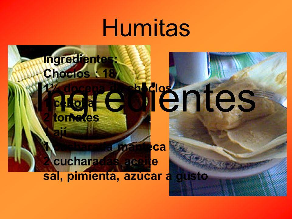 Humitas Ingredientes: Choclos : 18 1½ docena de choclos 1 cebolla 2 tomates 1 ají 1 cucharada manteca 2 cucharadas aceite sal, pimienta, azúcar a gusto