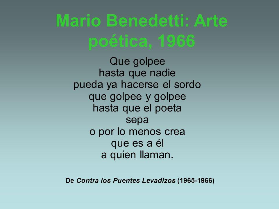Mario Benedetti: Arte poética, 1966 Que golpee hasta que nadie pueda ya hacerse el sordo que golpee y golpee hasta que el poeta sepa o por lo menos cr
