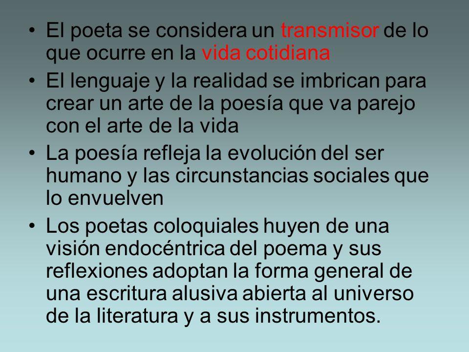 El poeta se considera un transmisor de lo que ocurre en la vida cotidiana El lenguaje y la realidad se imbrican para crear un arte de la poesía que va