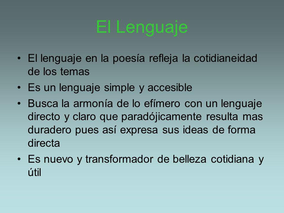 El Lenguaje El lenguaje en la poesía refleja la cotidianeidad de los temas Es un lenguaje simple y accesible Busca la armonía de lo efímero con un len