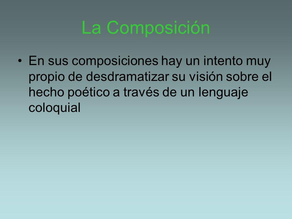 La Composición En sus composiciones hay un intento muy propio de desdramatizar su visión sobre el hecho poético a través de un lenguaje coloquial