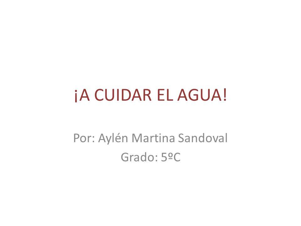 ¡A CUIDAR EL AGUA! Por: Aylén Martina Sandoval Grado: 5ºC