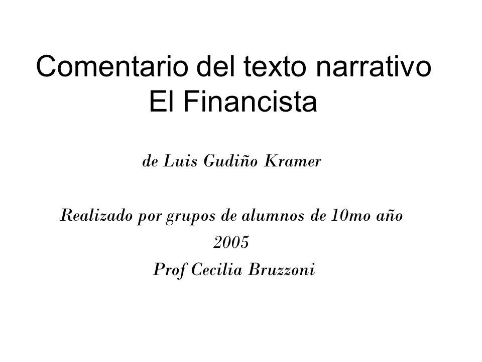Comentario del texto narrativo El Financista de Luis Gudiño Kramer Realizado por grupos de alumnos de 10mo año 2005 Prof Cecilia Bruzzoni