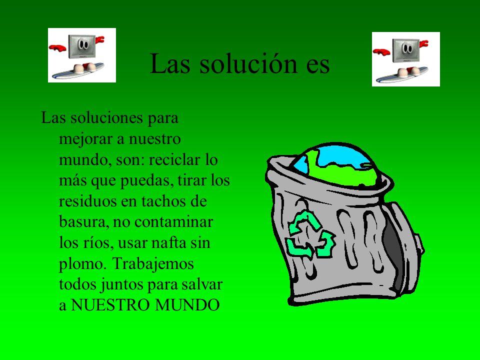 Las solución es Las soluciones para mejorar a nuestro mundo, son: reciclar lo más que puedas, tirar los residuos en tachos de basura, no contaminar los ríos, usar nafta sin plomo.