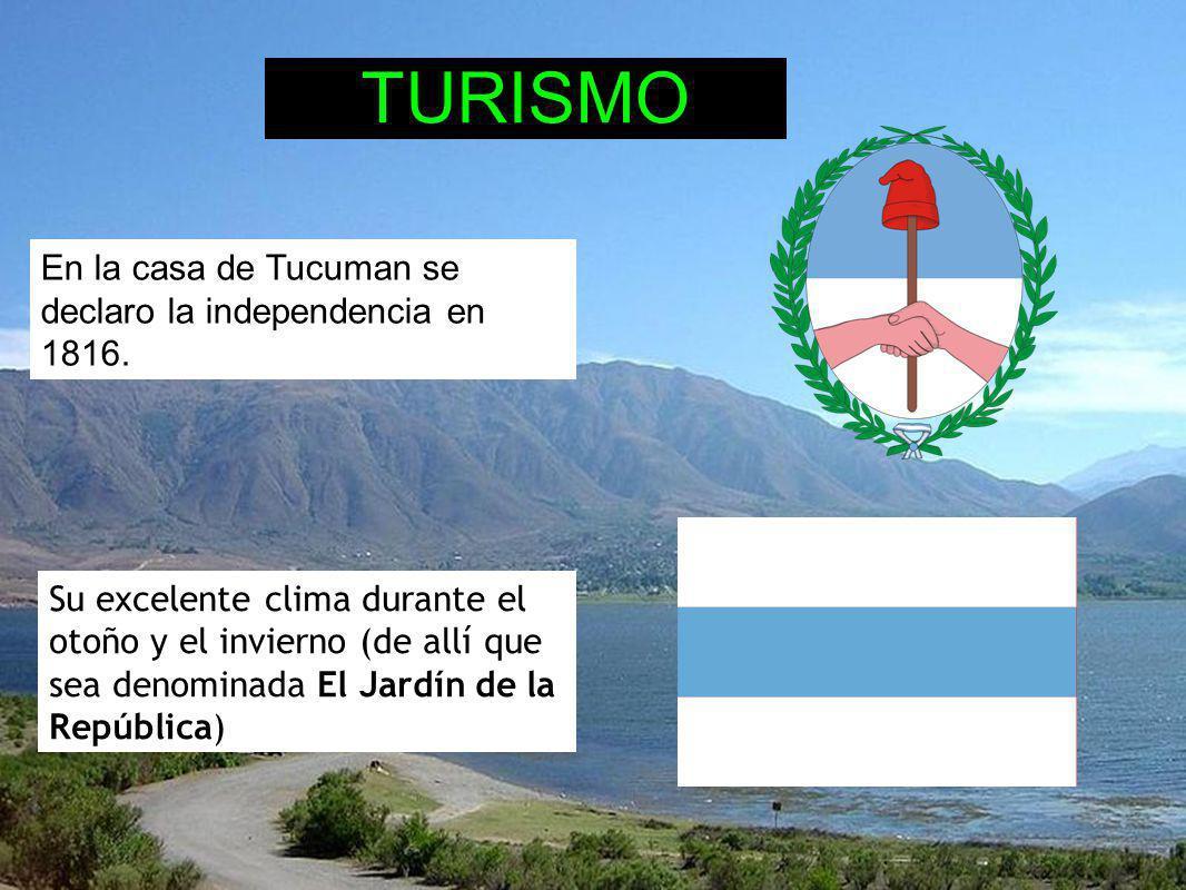 En la casa de Tucuman se declaro la independencia en 1816. TURISMO Su excelente clima durante el otoño y el invierno (de allí que sea denominada El Ja
