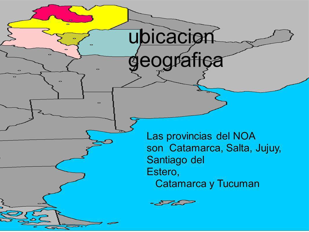 ubicacion geografica Las provincias del NOA son Catamarca, Salta, Jujuy, Santiago del Estero, Catamarca y Tucuman