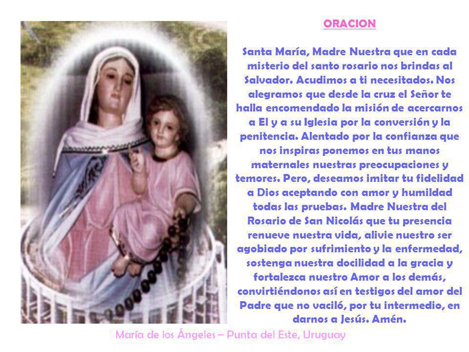 ORACION Santa María, Madre Nuestra que en cada misterio del santo rosario nos brindas al Salvador. Acudimos a ti necesitados. Nos alegramos que desde