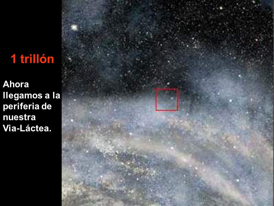 Ahora llegamos a la periferia de nuestra Via-Láctea. 1 trillón