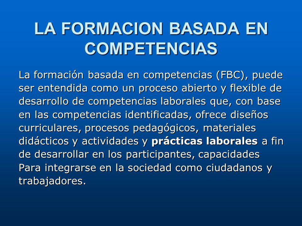 LA FORMACION BASADA EN COMPETENCIAS La formación basada en competencias (FBC), puede ser entendida como un proceso abierto y flexible de desarrollo de