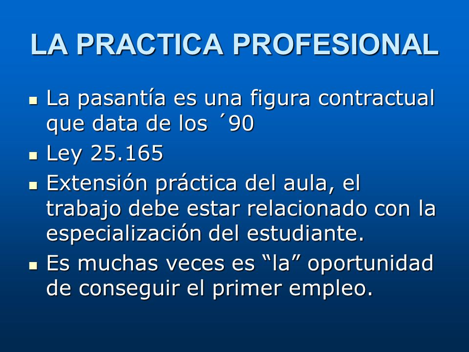 LA PRACTICA PROFESIONAL La pasantía es una figura contractual que data de los ´90 La pasantía es una figura contractual que data de los ´90 Ley 25.165
