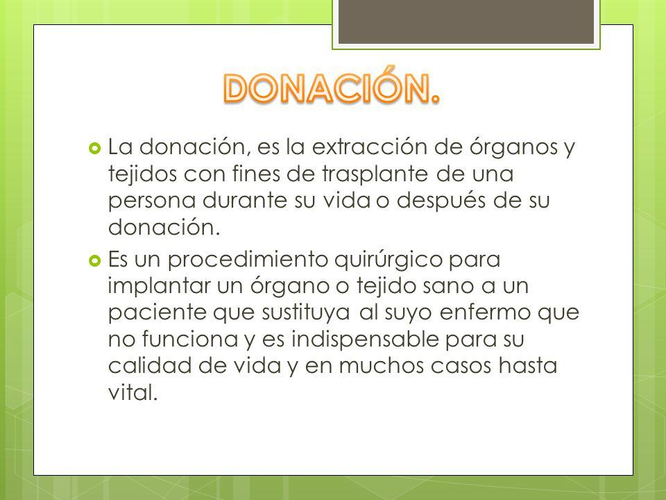 La donación, es la extracción de órganos y tejidos con fines de trasplante de una persona durante su vida o después de su donación. Es un procedimient