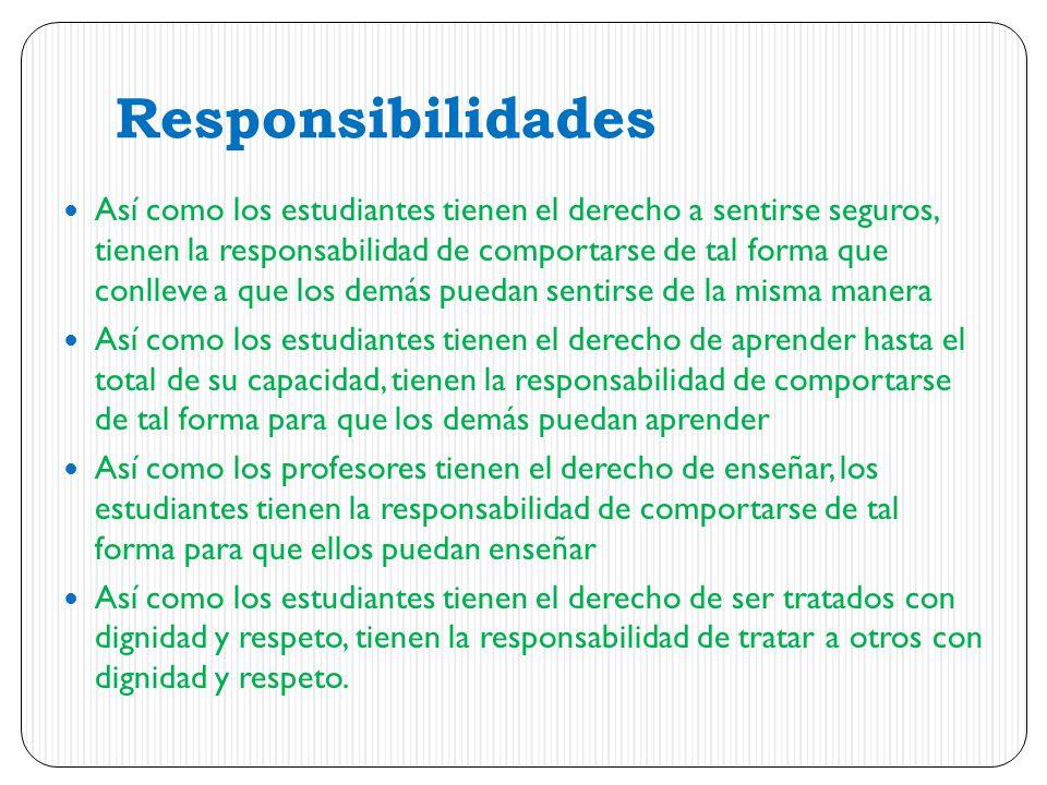 Responsibilidades Así como los estudiantes tienen el derecho a sentirse seguros, tienen la responsabilidad de comportarse de tal forma que conlleve a