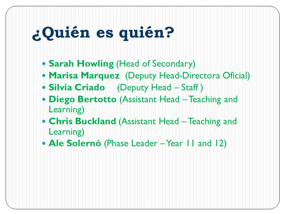 ¿Quién es quién? Sarah Howling (Head of Secondary) Marisa Marquez (Deputy Head-Directora Oficial) Silvia Criado(Deputy Head – Staff ) Diego Bertotto (