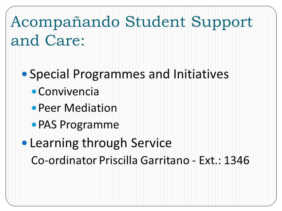 Acompañando Student Support and Care: Special Programmes and Initiatives Convivencia Peer Mediation PAS Programme Learning through Service Co-ordinato