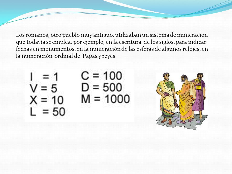 Los romanos, otro pueblo muy antiguo, utilizaban un sistema de numeración que todavía se emplea, por ejemplo, en la escritura de los siglos, para indi