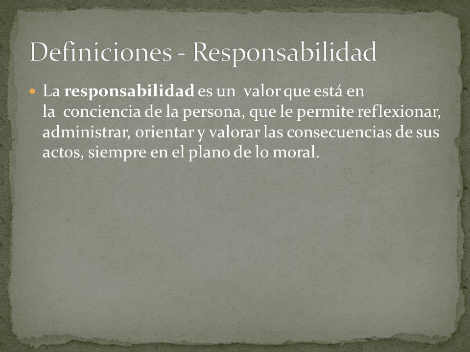 La responsabilidad es un valor que está en la conciencia de la persona, que le permite reflexionar, administrar, orientar y valorar las consecuencias de sus actos, siempre en el plano de lo moral.