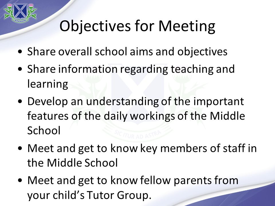 Objectives for Meeting Share overall school aims and objectives Share information regarding teaching and learning Develop an understanding of the important features of the daily workings of the Middle School Meet and get to know key members of staff in the Middle School Meet and get to know fellow parents from your childs Tutor Group.
