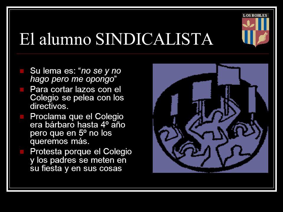 El alumno SINDICALISTA Su lema es: no se y no hago pero me opongo Para cortar lazos con el Colegio se pelea con los directivos. Proclama que el Colegi