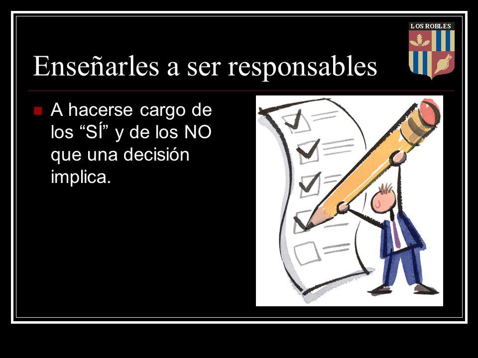 Enseñarles a ser responsables A hacerse cargo de los SÍ y de los NO que una decisión implica.