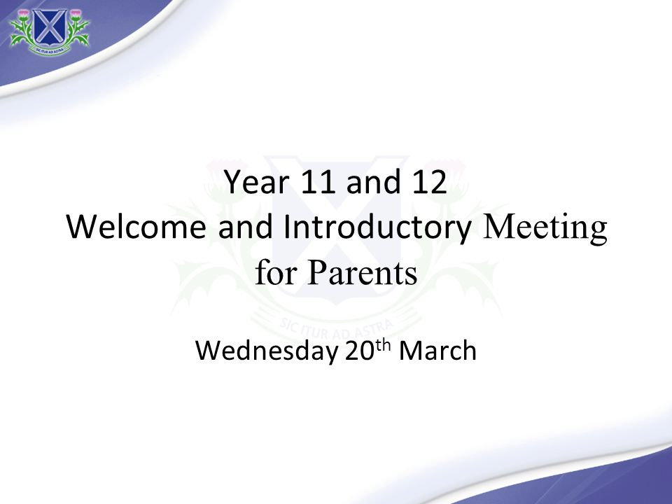 Year 11 and 12 Welcome and Introductory Meeting for Parents Wednesday 20 th March