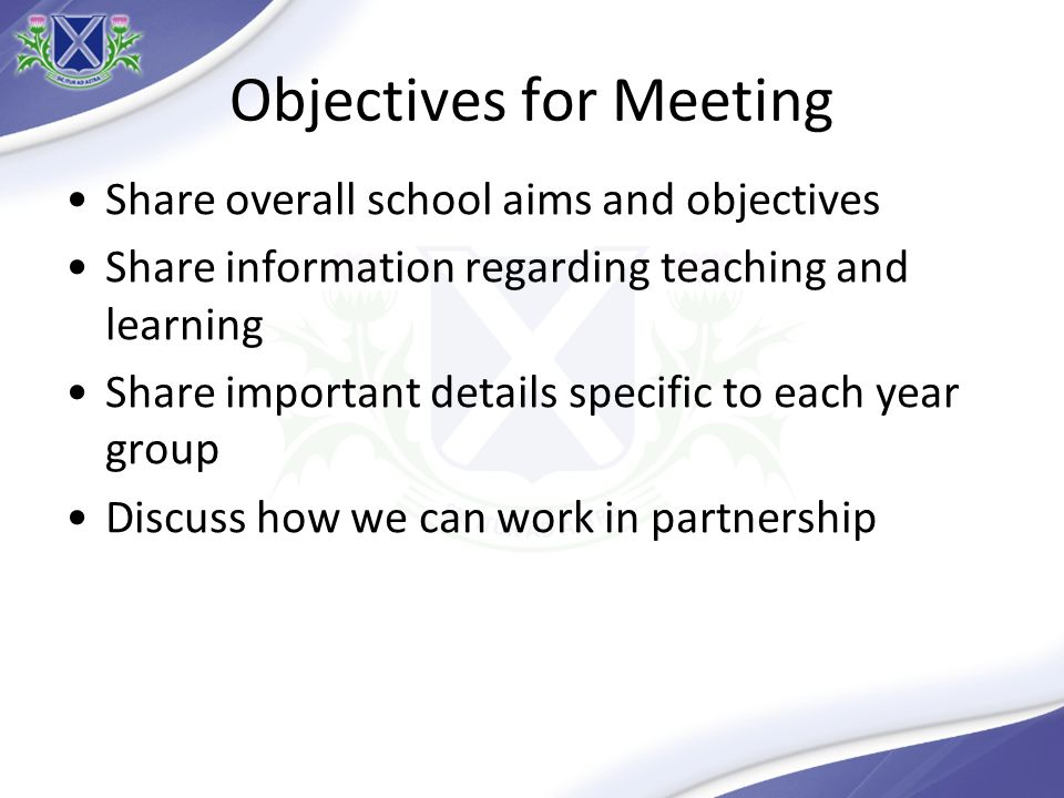 Objectives for Meeting Share overall school aims and objectives Share information regarding teaching and learning Share important details specific to