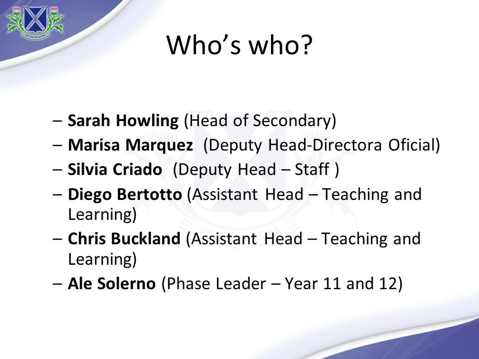 Whos who? –Sarah Howling (Head of Secondary) –Marisa Marquez (Deputy Head-Directora Oficial) –Silvia Criado(Deputy Head – Staff ) –Diego Bertotto (Ass