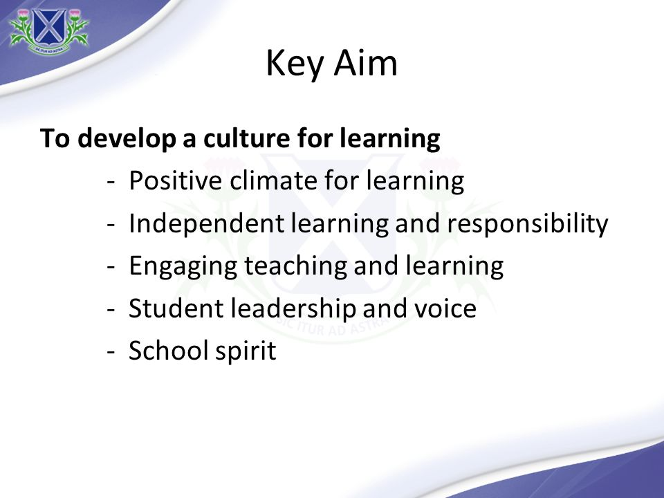 Key Aim To develop a culture for learning - Positive climate for learning - Independent learning and responsibility - Engaging teaching and learning -