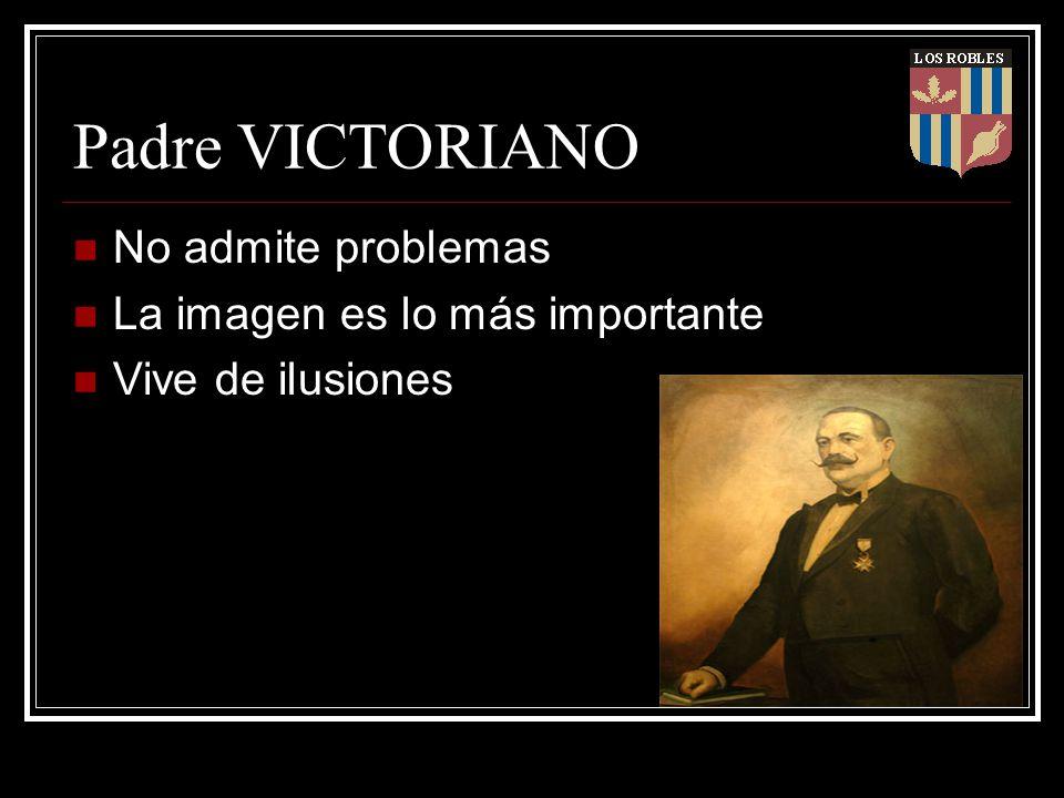 Padre VICTORIANO No admite problemas La imagen es lo más importante Vive de ilusiones