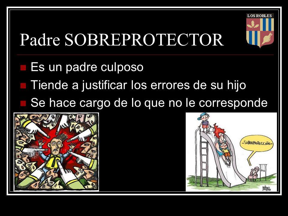 Padre SOBREPROTECTOR Es un padre culposo Tiende a justificar los errores de su hijo Se hace cargo de lo que no le corresponde
