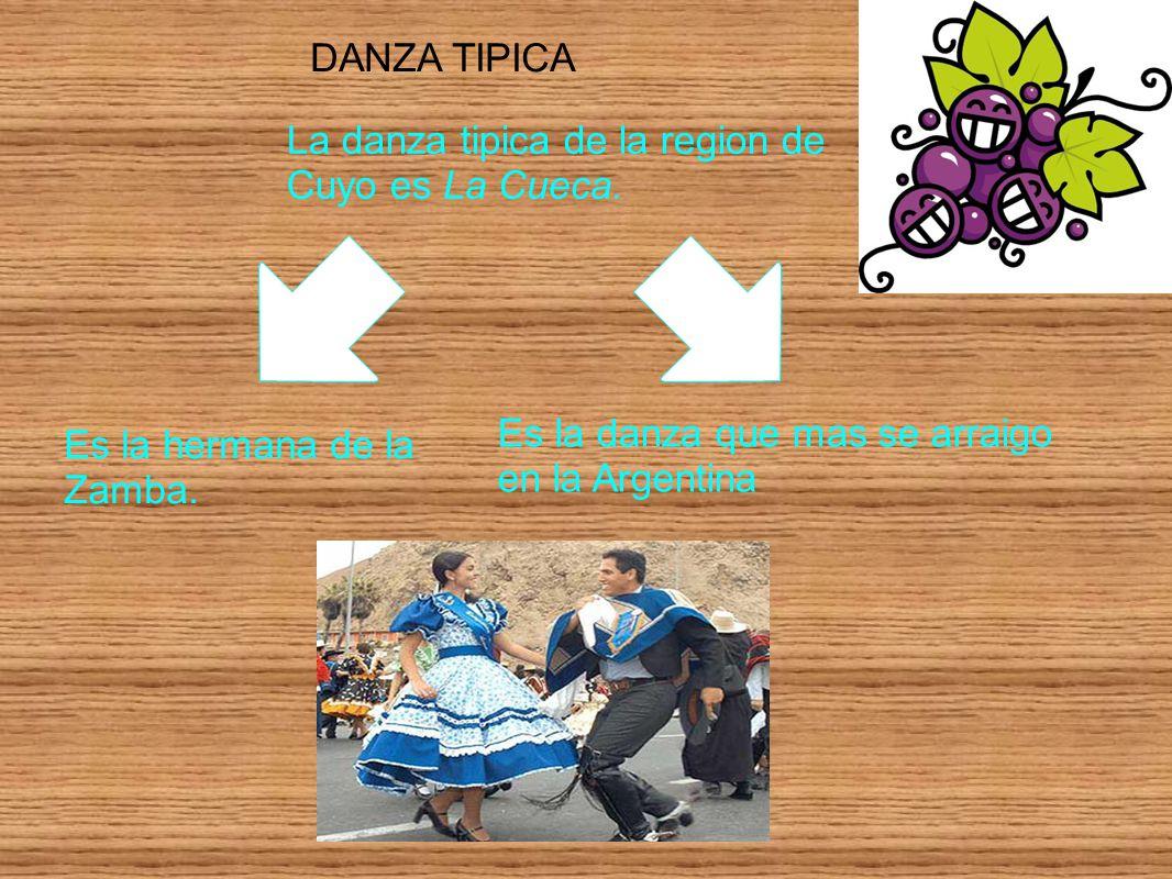DANZA TIPICA La danza tipica de la region de Cuyo es La Cueca. Es la hermana de la Zamba. Es la danza que mas se arraigo en la Argentina