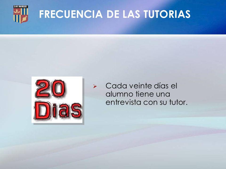 FRECUENCIA DE LAS TUTORIAS Cada veinte días el alumno tiene una entrevista con su tutor.