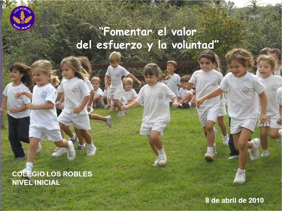 Fomentar el valor del esfuerzo y la voluntad 8 de abril de 2010 COLEGIO LOS ROBLES NIVEL INICIAL