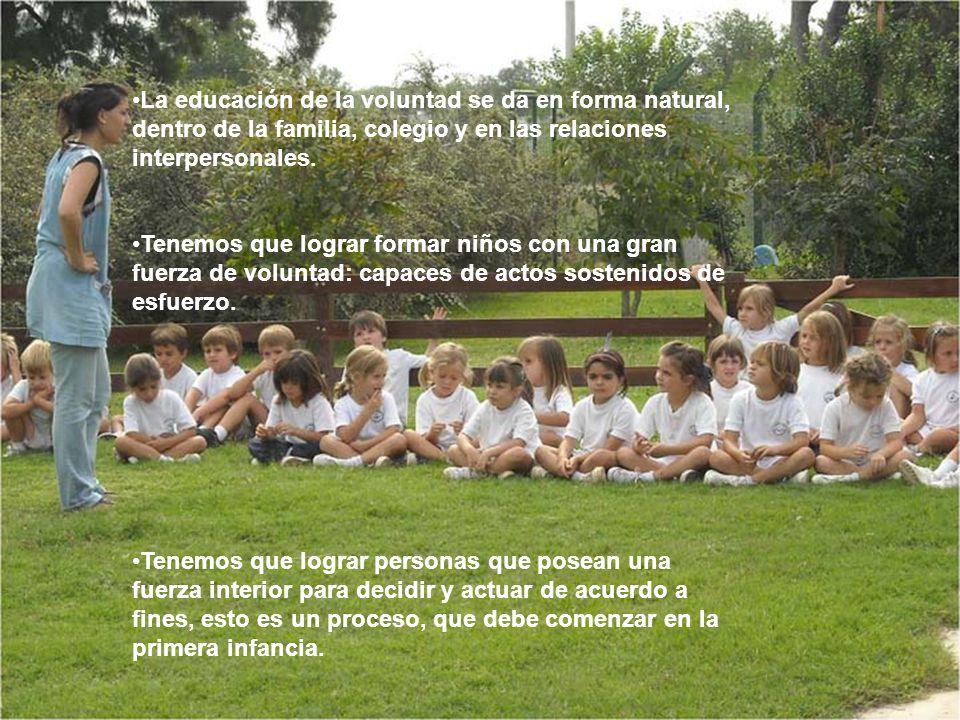 La educación de la voluntad se da en forma natural, dentro de la familia, colegio y en las relaciones interpersonales. Tenemos que lograr formar niños